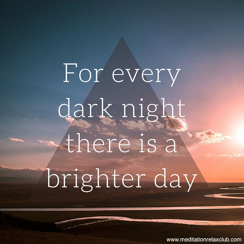 For every dark nightthere is a brighter day